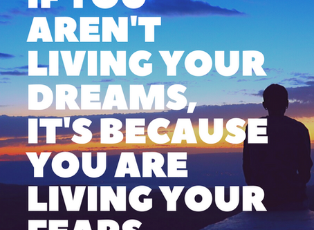 Stop Living Your Fears, and Start Living Your Dreams!