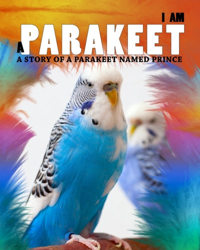 I Am a Parakeet: A Story of a Parakeet Named Prince