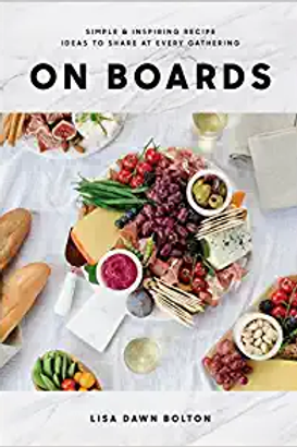 ON BOARDS : Simple & Inspiring Recipes to Share at EVERY Gathering