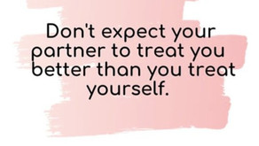 Don't Expect Your Partner To Treat You Better Than You Treat Yourself
