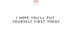 I Hope You'll Put Yourself First Today