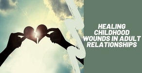 Healing Childhood Wounds in Our Adult Relationships