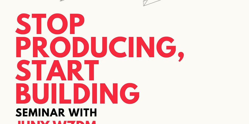 Stop Producing, Start Building