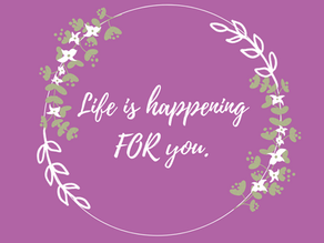 Life is happening for you, not to you...