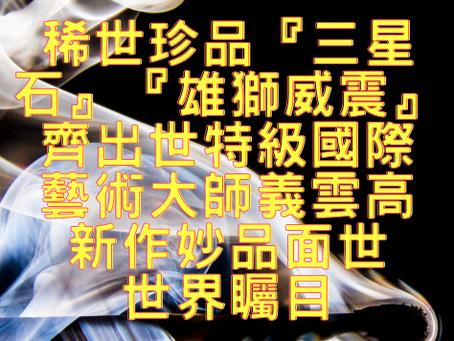 稀世珍品『三星石』『 雄獅威震』齊出世 特級國際藝術大師義雲高新作妙品面世 世界矚目
