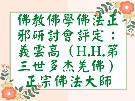 佛教佛學佛法正邪研討會評定:義雲高(H.H.第三世多杰羌佛)正宗佛法大師