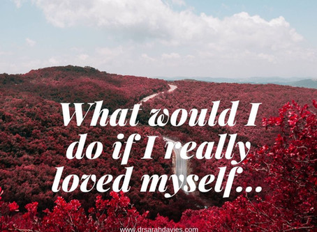 What would I do if I really loved myself...?