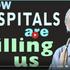 HOW HOSPITALS ARE KILLING US - MANY BOOMS!