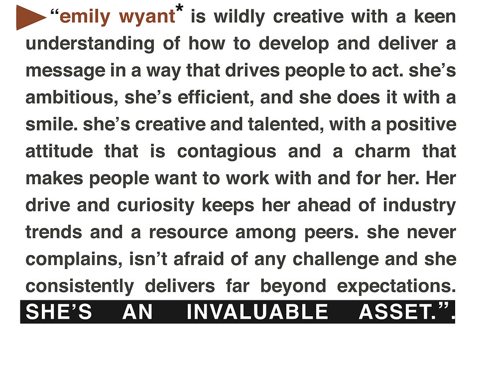 Emily Wyant is widly creative with a keen understandin of how to develop and deliver a message in a way that drives people to act. She's ambitious, she's efficient, and she does it with a smile. She's creative and talented with a positive attitude that is contagious and a charm that makes people want to work with her, and for he. Her drive and curiosity keeps her ahead of industry trends and a resource among her peers. She never complains, isn't afraid of any challenge and she consistently delivers far beyond expectatios. She's an invaluable asset.
