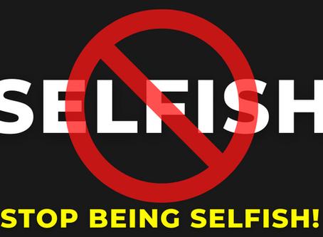 STOP BEING SELFISH!