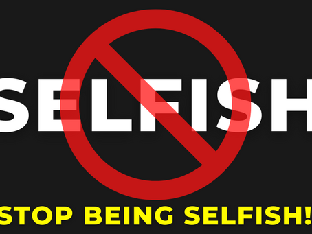 STOP BEING SELFISH!