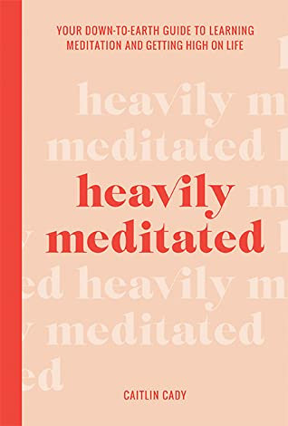 Heavily Meditated: Your down-to-earth guide to learning meditation and getting h