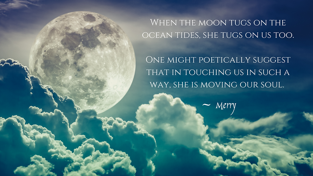 Quote: When the moon tugs on the ocean tides, she tugs on us too. One might poetically suggest that in touching us in such a way, she is moving our soul.