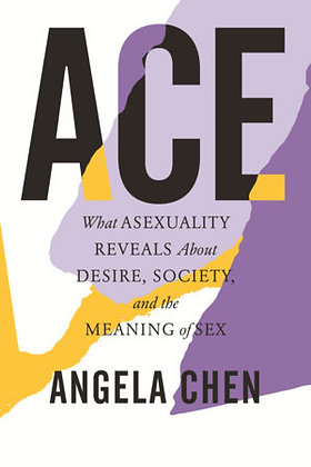 ACE - what Asexuality Reveals about Desire, Society...  by Angela Chen