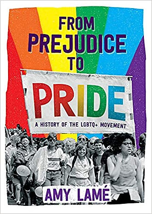 From Prejudice to Pride - a history of the LGBTQ Movement by Amy Lamé