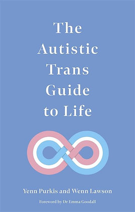 The Autistic Trans Guide to Life by Yenn Purkis and Wenn Lawson
