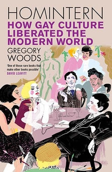 Homintern - How Gay Culture Liberated the Modern World by Gregory Woods