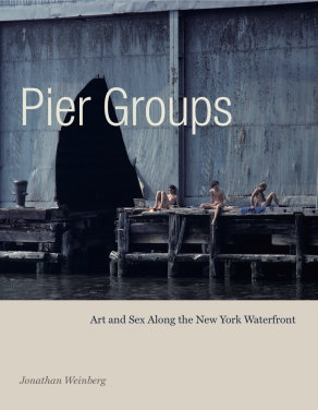 Pier Groups - Art and Sex Along the New York Waterfront by Jonathan Weinberg