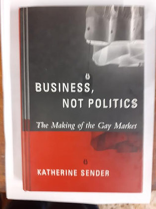 Business, Not Politics - The Making of the Gay Market by Katherine Sender