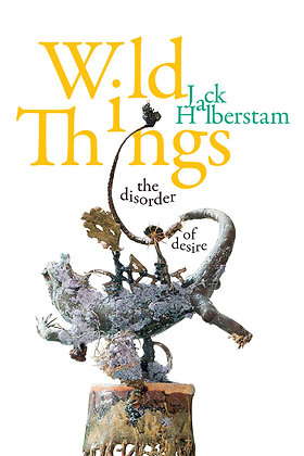 Wild Things - the Disorder of Desire by Jack Halberstam