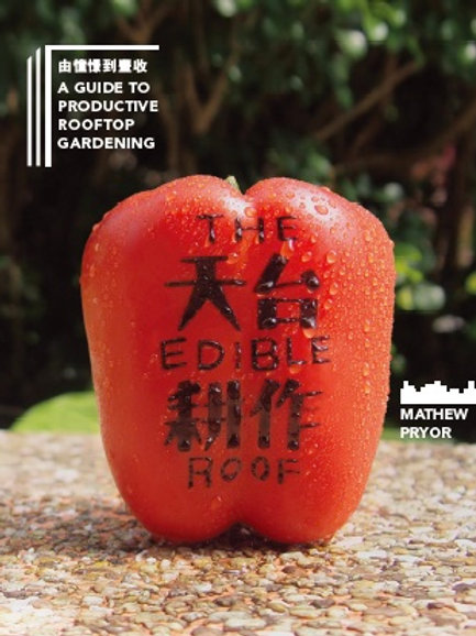 THE EDIBLE ROOF - A GUIDE TO PRODUCTIVE ROOFTOP GARDENING 天台耕作——由憧憬到豐收