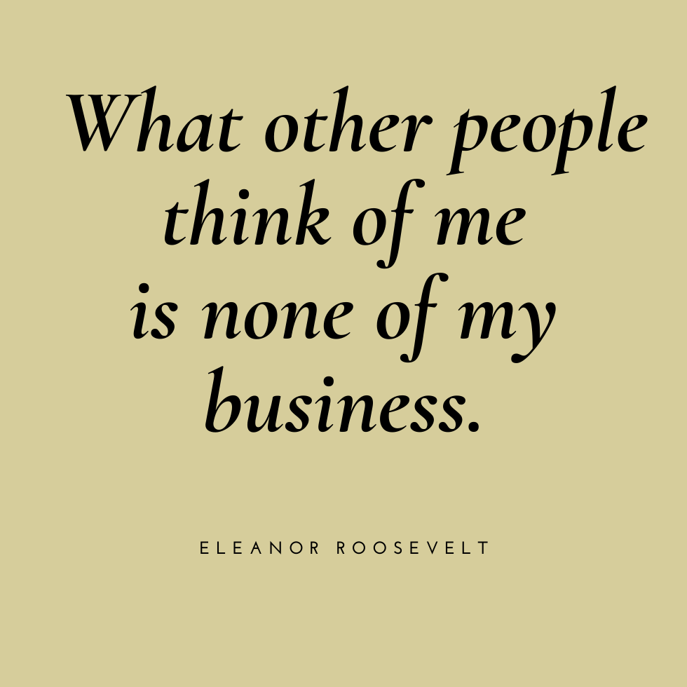 What other people think of me is none of my business.  - Eleanor Roosevelt