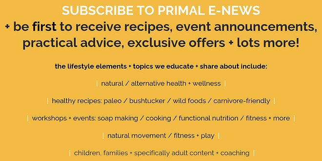 Subscribe to Primal E-News to be the fir