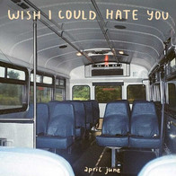 APRIL JUNE - WISH I COULD HATE YOU