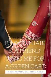 Ask Bhabi Jii: Is My Punjabi Boyfriend Using Me For A Green Card?