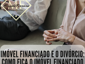 Imóvel financiado e o divórcio: Como fica o imóvel financiado durante o divórcio?