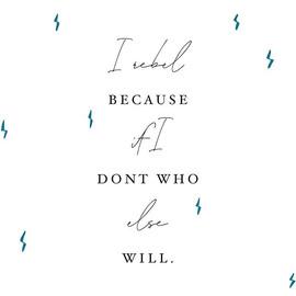 I rebel because if I don't, who else wil