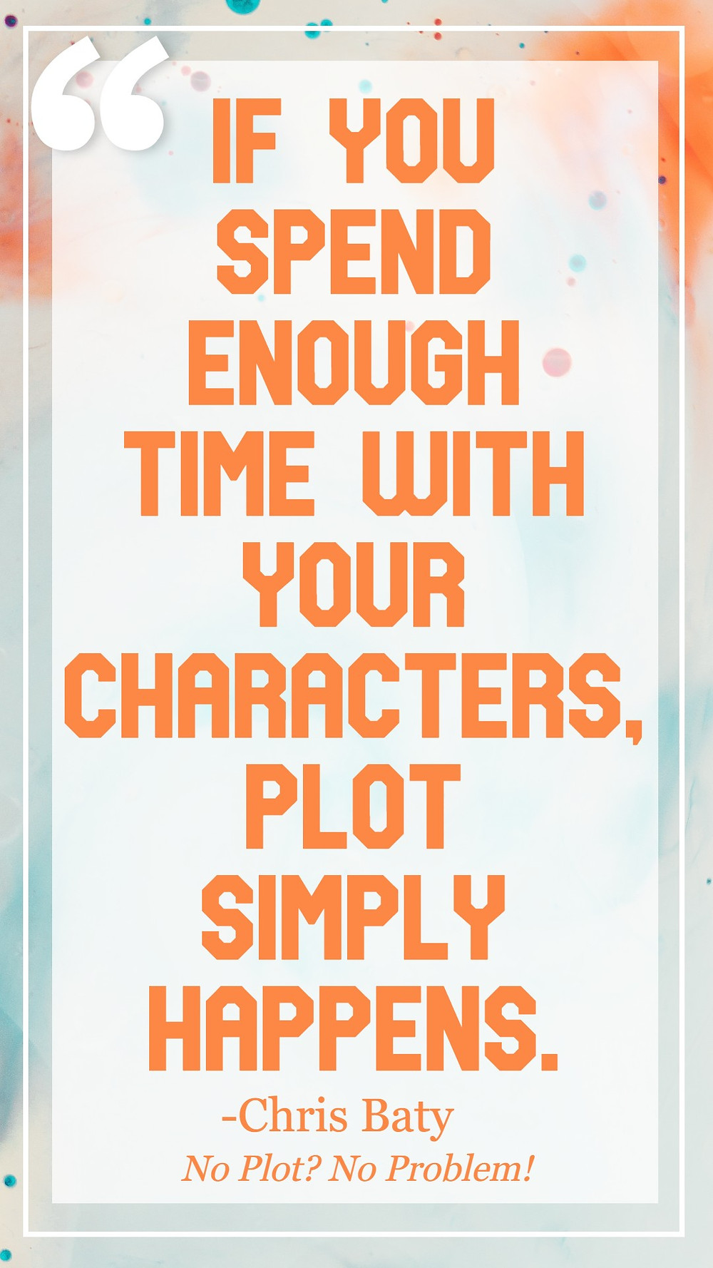 Image text: If you spend enough time with your characters, plot simply happens. - Chris Baty. No Plot? No Problem!