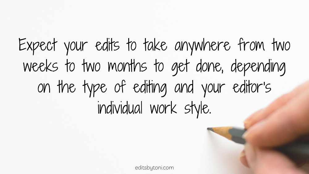 Image text: Expect your edits to take anywhere from two weeks to two months to get done, depending on the type of editing and your editor's individual work style. | editsbytoni.com