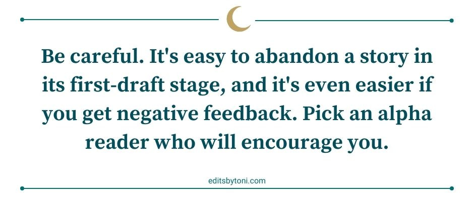 Image text: Be careful. It's easy to abandon a story in its first-draft stage, and it's even easier if you get negative feedback. Pick an alpha reader who will encourage you. | editsbytoni.com