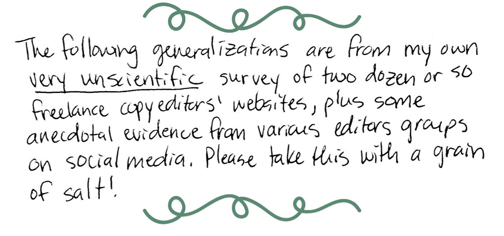 Image text: The following generalizations are from my own very unscientific survey of two dozen or so freelance copyeditors' websites, plus some anecdotal evidence from various editors groups on social media. Please take this with a grain of salt!