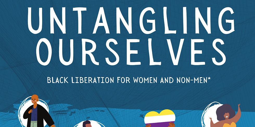Untangling Ourselves: Black Liberation for women and non-men*
