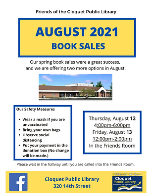 Friends of the Library August book sales. Thursday, August 12th, from 4 p.m. to 6 p.m. and Friday, August 13th, from 12 p.m. to 2 p.m. Sales are in the Friends room at the library.