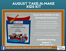August Kids' Take-and-Make Kit, available starting Monday, August 2nd. Read One Dog Canoe by Mary Casanova and use the included materials to help kids make music and create their own stories. Kits are available while supplies last. One kit per family; kits can be picked up at the library circulation desk.