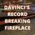 DaVinci's Record-Breaking Fireplace
