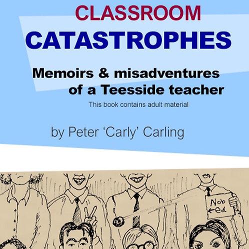 Classroom Catastrophes; memoirs & misadventures of a Teesside Teacher