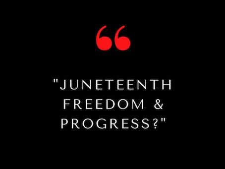 Juneteenth, Freedom & Progress?