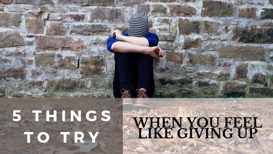 5 things to try when you feel like giving up