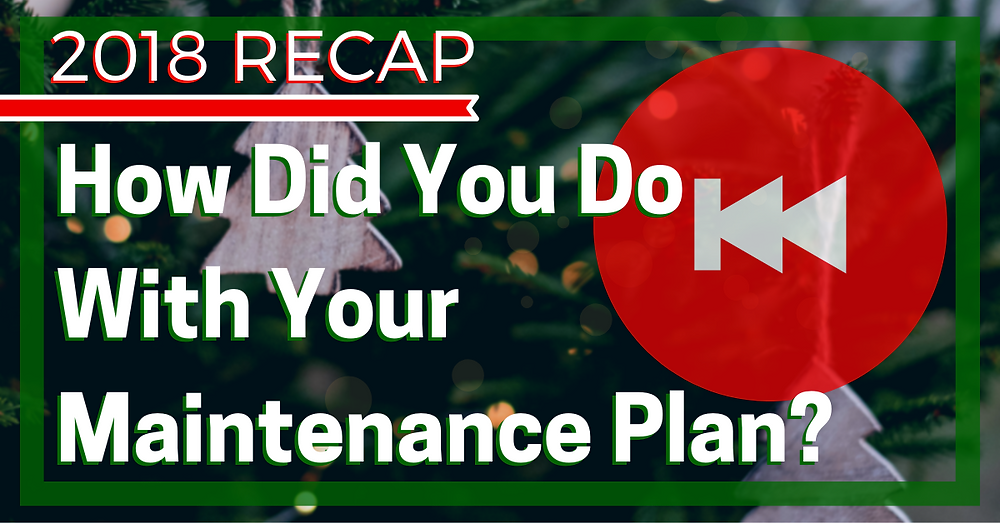 2018 Recap: How Did You Do With Your Maintenance Plan?