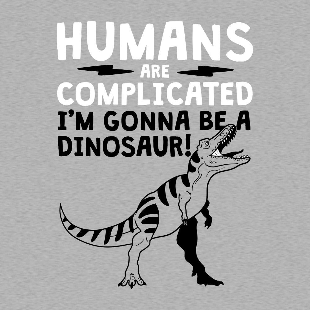 """The text says """"Humans are complicated. I'm gonna be a dinosaur."""" There is an image of a roaring T-rex."""