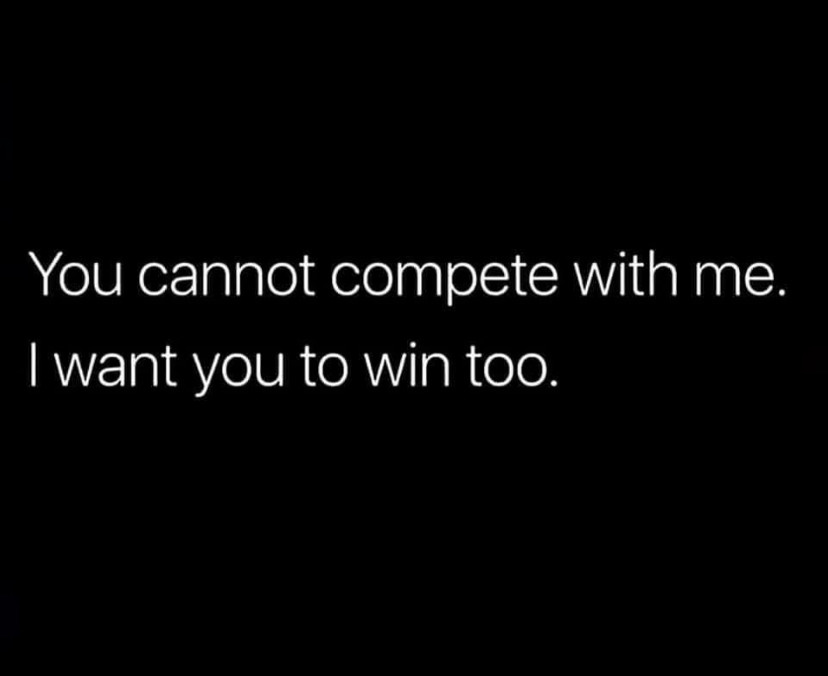 """The image is a meme that is simply white letters on a dark blue background. It says """"You cannot compete with me. I want you to win, too."""