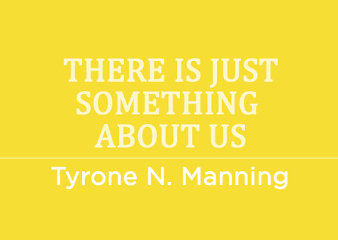 There is just something about us by Tyrone N. Manning