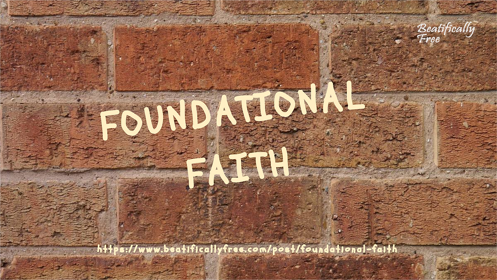 Foundational faith is essential living It helps your stability, purity of heart and your ability to be forgiving. #BeatificallyFree #FoundationalFaith