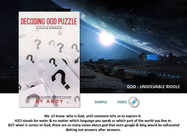 Decoding God Puzzle by Andy  We  all know  who is God, until someone tells us to explain it.  H2O stands for water & no matter which language you speak or which part of the world you live in. BUT when it comes to God, there are so many views about god that even google & bing would be exhausted dishing out answers after answers. The god phenomenon is real, but anything explaining it so far has been written off as nothing but as fiction. From a highly popular belief – God as a Supreme Being, the creator & the destroyer of everything to highly controversial theory – god from outer space, an alien, ancient aliens as some will put it. The enigma of God continues to haunt mankind, atleast for those seeking the truth about God.