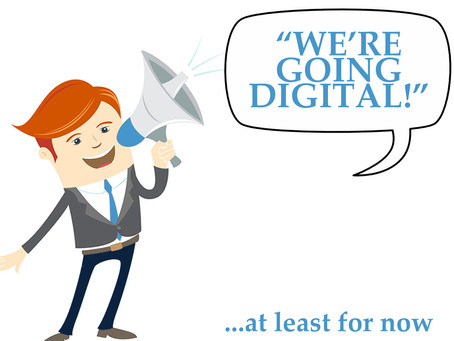 WE ARE GOING DIGITAL! - At Least For Now