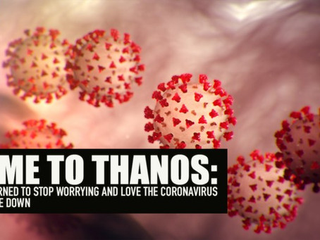 Come to Thanos: How I learned to stop worrying and love the coronavirus.